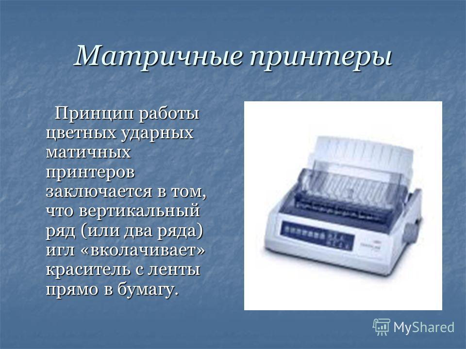 Матричные принтеры Принцип работы цветных ударных матичных принтеров заключается в том, что вертикальный ряд (или два ряда) игл «вколачивает» краситель с ленты прямо в бумагу.