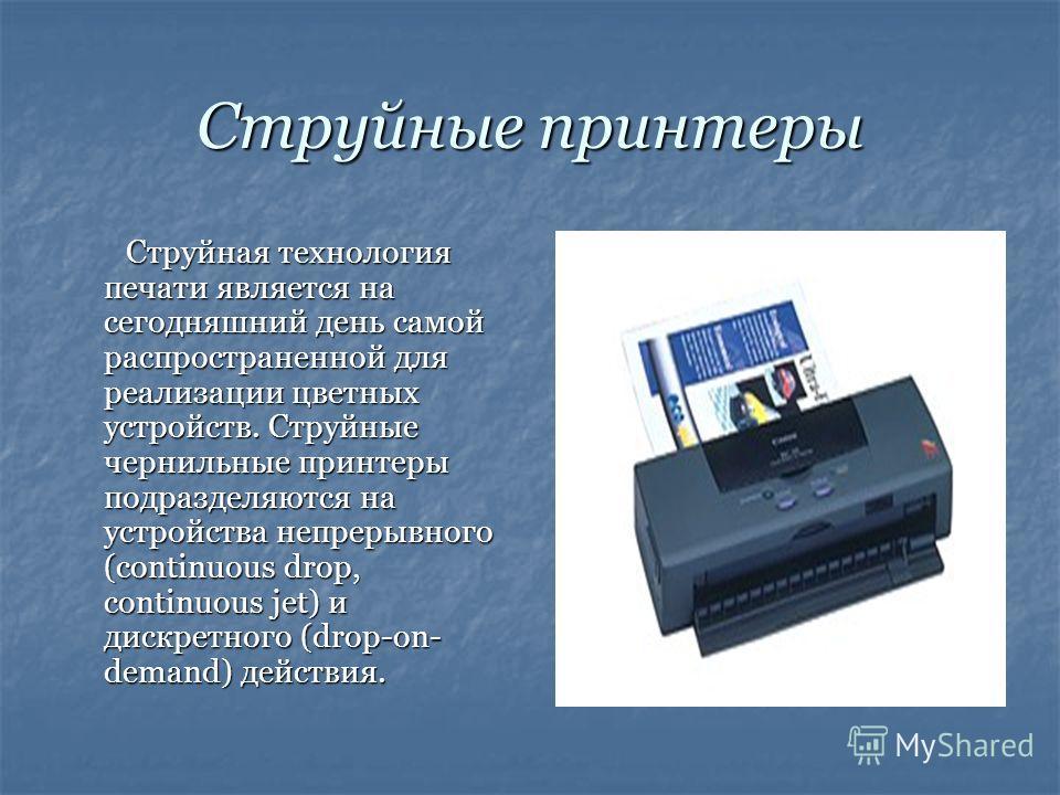 Струйные принтеры Струйная технология печати является на сегодняшний день самой распространенной для реализации цветных устройств. Струйные чернильные принтеры подразделяются на устройства непрерывного (continuous drop, continuous jet) и дискретного