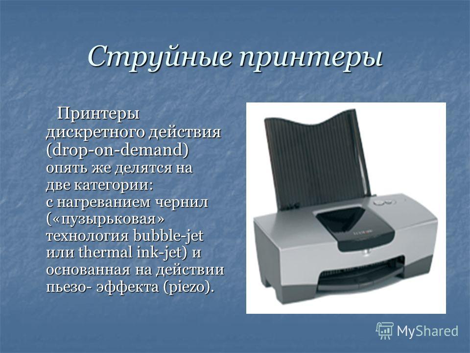 Струйные принтеры Принтеры дискретного действия (drop-on-demand) опять же делятся на две категории: с нагреванием чернил («пузырьковая» технология bubble-jet или thermal ink-jet) и основанная на действии пьезо- эффекта (piezo).