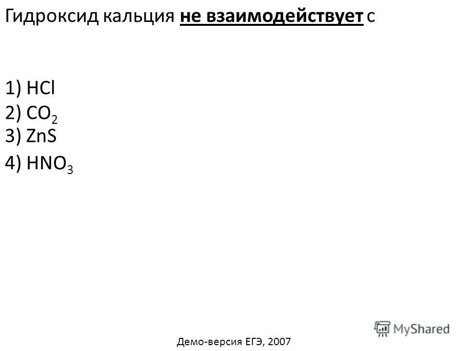 Гидроксид кальция не взаимодействует с 1) HCl 2) CO 2 4) HNO 3 3) ZnS Демо-версия ЕГЭ, 2007