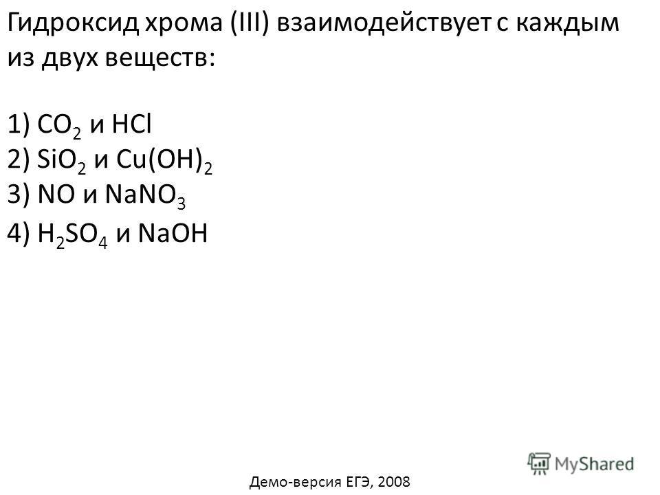 Гидроксид хрома (III) взаимодействует с каждым из двух веществ: 1) СО 2 и HCl 2) SiО 2 и Cu(OH) 2 3) NО и NaNO 3 4) H 2 SO 4 и NaOH Демо-версия ЕГЭ, 2008