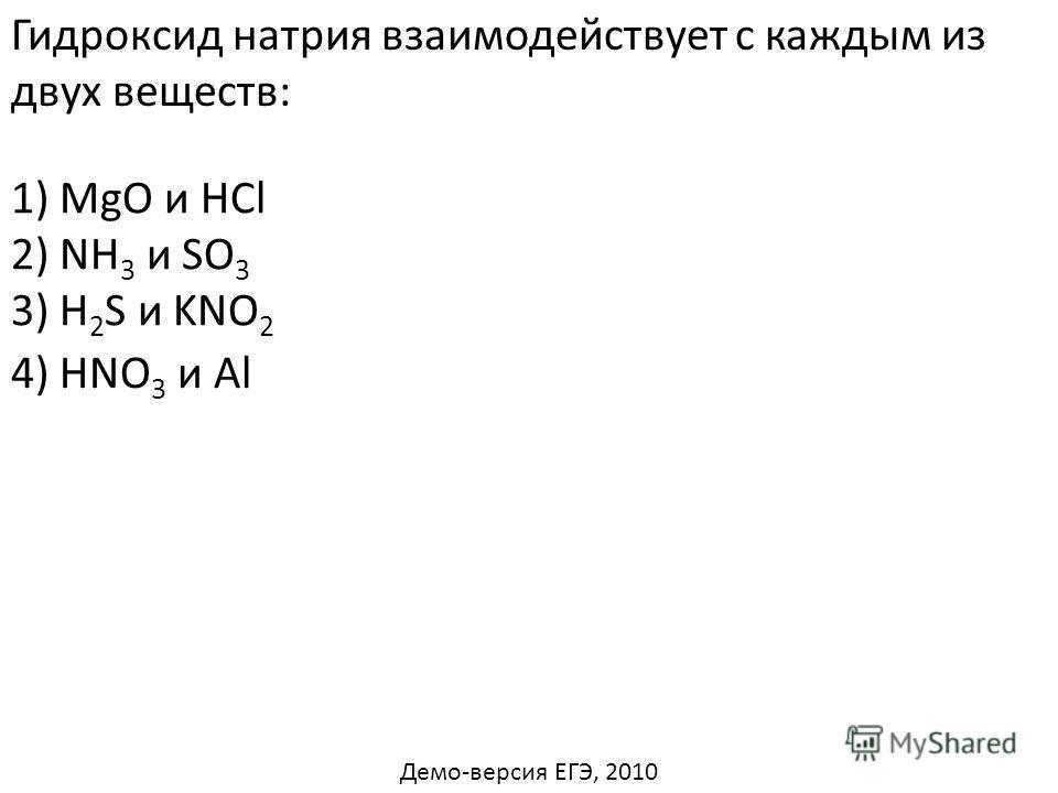 Гидроксид натрия взаимодействует с каждым из двух веществ: 1) MgO и HCl 2) NH 3 и SO 3 3) H 2 S и KNO 2 4) HNO 3 и Al Демо-версия ЕГЭ, 2010