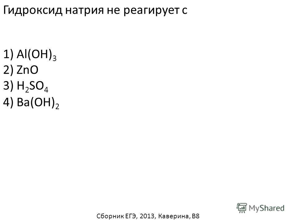 Гидроксид натрия не реагирует с 1) Al(OH) 3 2) ZnO 3) H 2 SO 4 4) Ba(OH) 2 Сборник ЕГЭ, 2013, Каверина, В8
