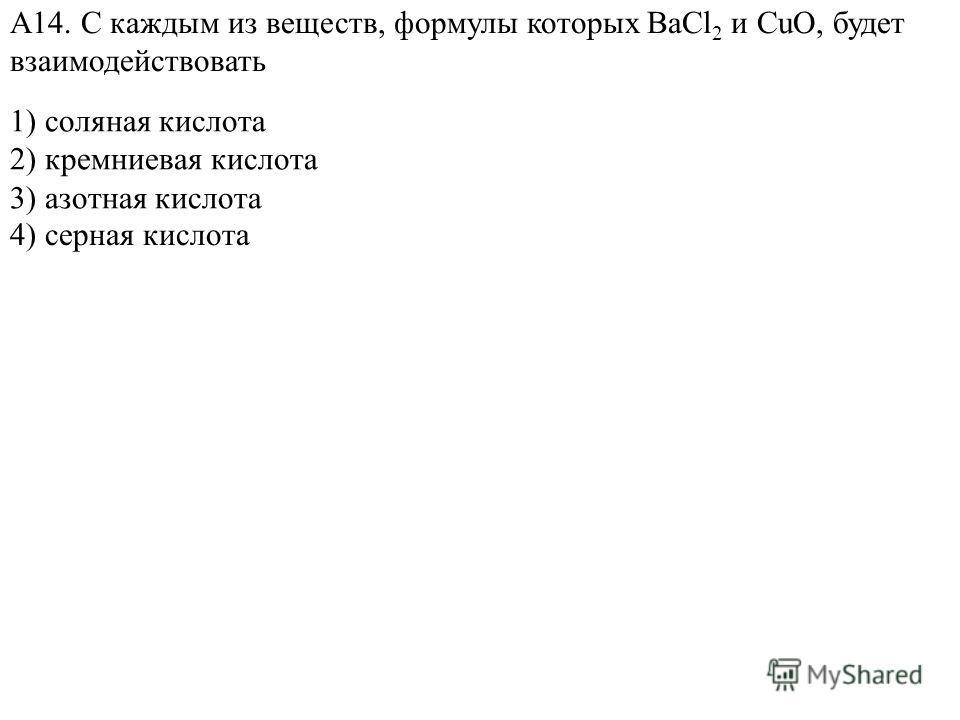 1) соляная кислота 2) кремниевая кислота 3) азотная кислота А14. С каждым из веществ, формулы которых BaCl 2 и CuO, будет взаимодействовать 4) серная кислота