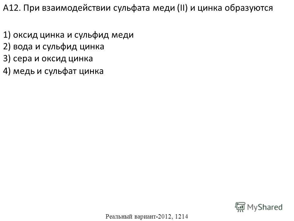 1) оксид цинка и сульфид меди 2) вода и сульфид цинка 3) сера и оксид цинка А12. При взаимодействии сульфата меди (II) и цинка образуются 4) медь и сульфат цинка Реальный вариант-2012, 1214