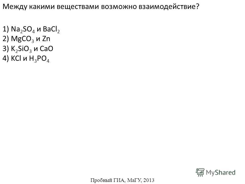 2) MgCO 3 и Zn 3) K 2 SiO 3 и CaO 4) KCl и H 3 PO 4 Между какими веществами возможно взаимодействие? 1) Na 2 SO 4 и BaCl 2 Пробный ГИА, МаГУ, 2013