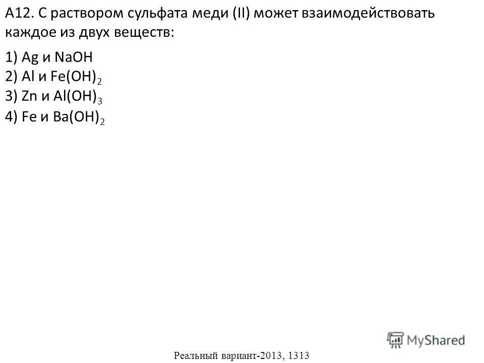 1) Ag и NaOH 2) Al и Fe(OH) 2 3) Zn и Al(OH) 3 А12. С раствором сульфата меди (II) может взаимодействовать каждое из двух веществ: 4) Fe и Ва(ОН) 2 Реальный вариант-2013, 1313