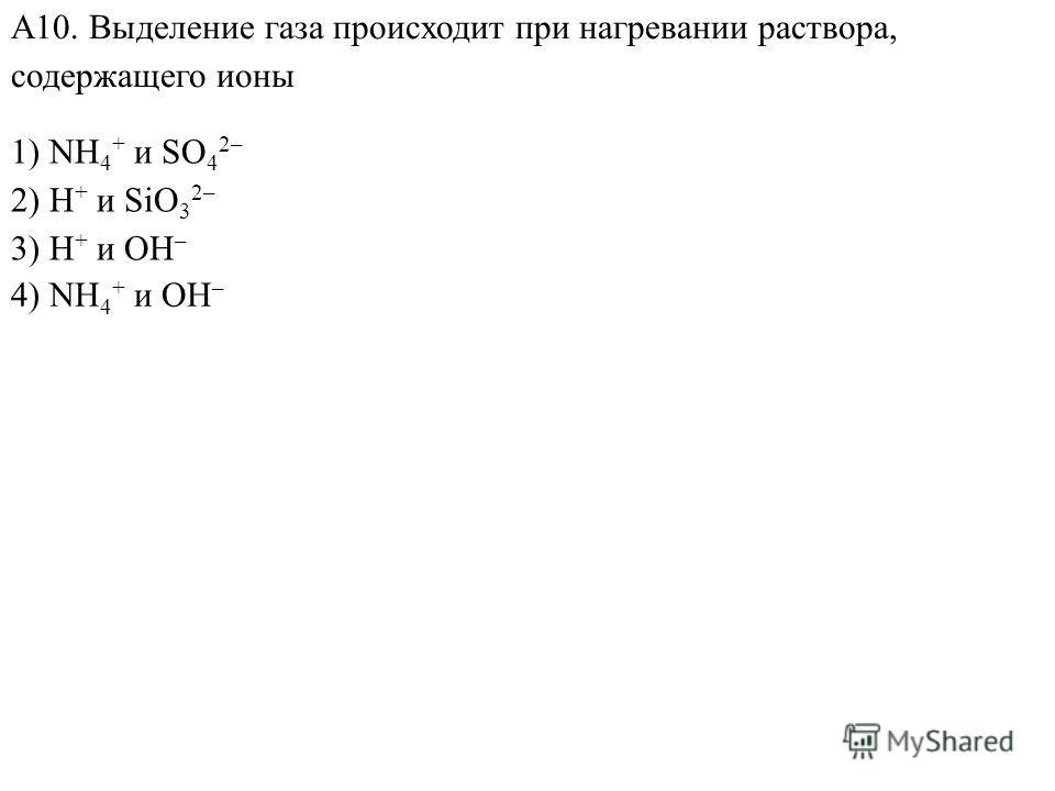 1) NH 4 + и SO 4 2– 2) H + и SiO 3 2– 3) H + и OH – А10. Выделение газа происходит при нагревании раствора, содержащего ионы 4) NH 4 + и OH –
