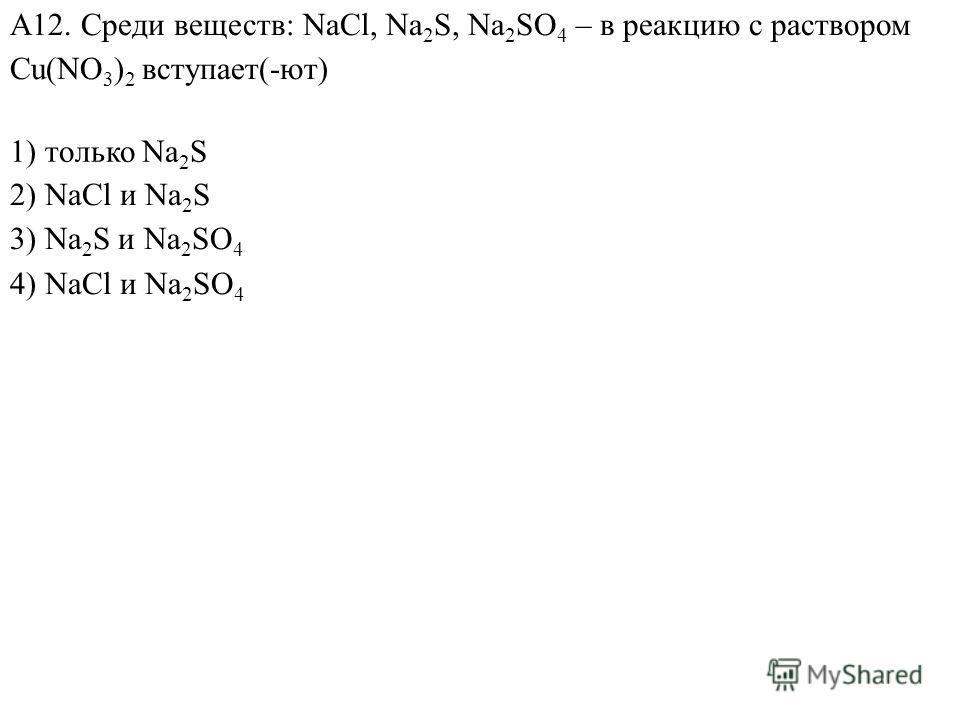 2) NaCl и Na 2 S 3) Na 2 S и Na 2 SO 4 4) NaCl и Na 2 SO 4 А12. Среди веществ: NaCl, Na 2 S, Na 2 SO 4 – в реакцию с раствором Cu(NO 3 ) 2 вступает(-ют) 1) только Na 2 S