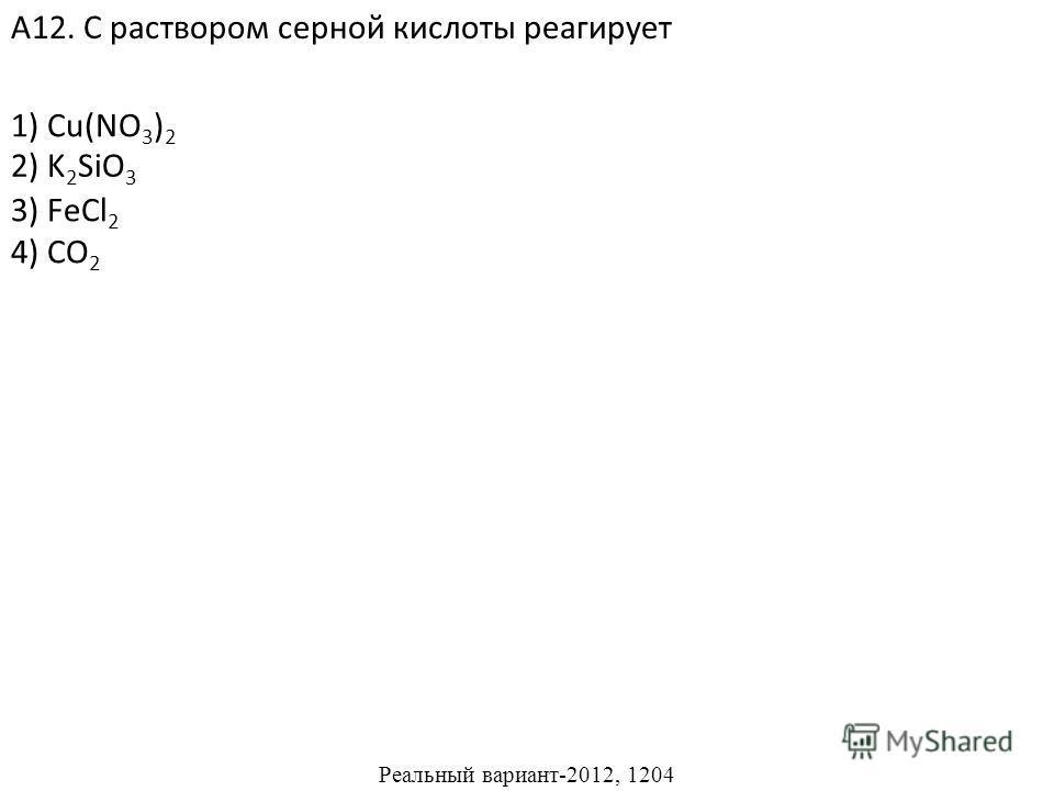1) Cu(NO 3 ) 2 3) FeCl 2 4) CO 2 А12. С раствором серной кислоты реагирует 2) K 2 SiO 3 Реальный вариант-2012, 1204
