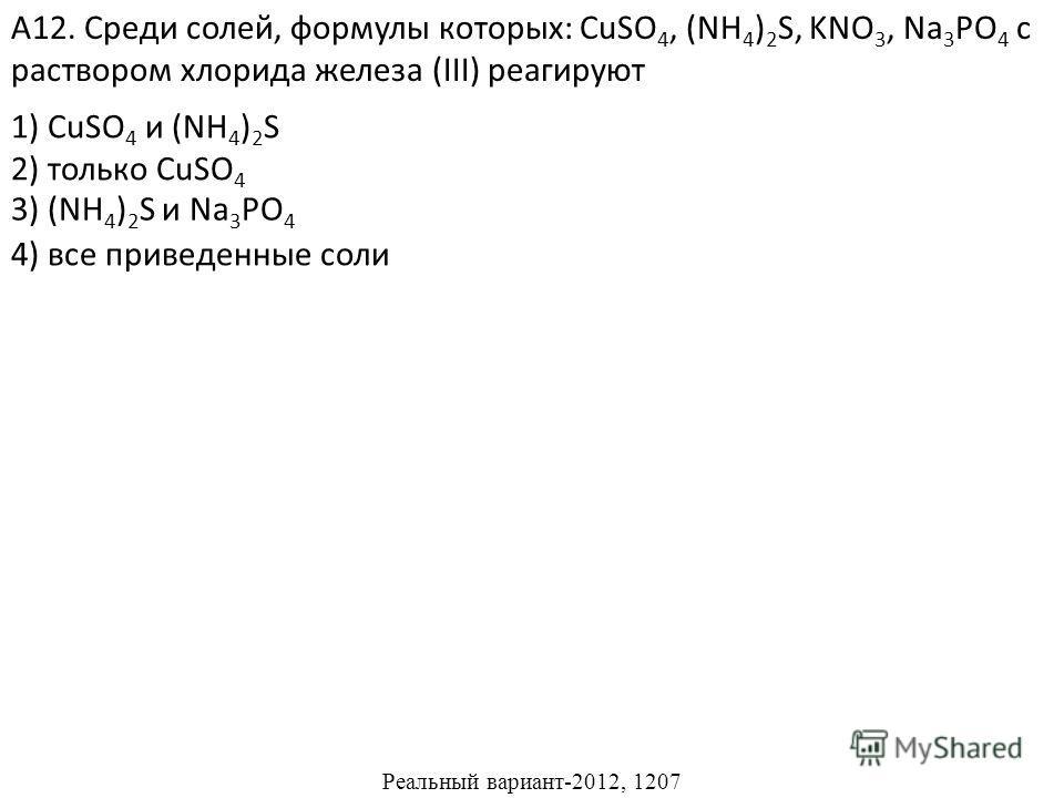 1) CuSO 4 и (NH 4 ) 2 S 2) только CuSO 4 4) все приведенные соли А12. Среди солей, формулы которых: CuSO 4, (NH 4 ) 2 S, KNO 3, Na 3 PO 4 с раствором хлорида железа (III) реагируют 3) (NH 4 ) 2 S и Na 3 PO 4 Реальный вариант-2012, 1207