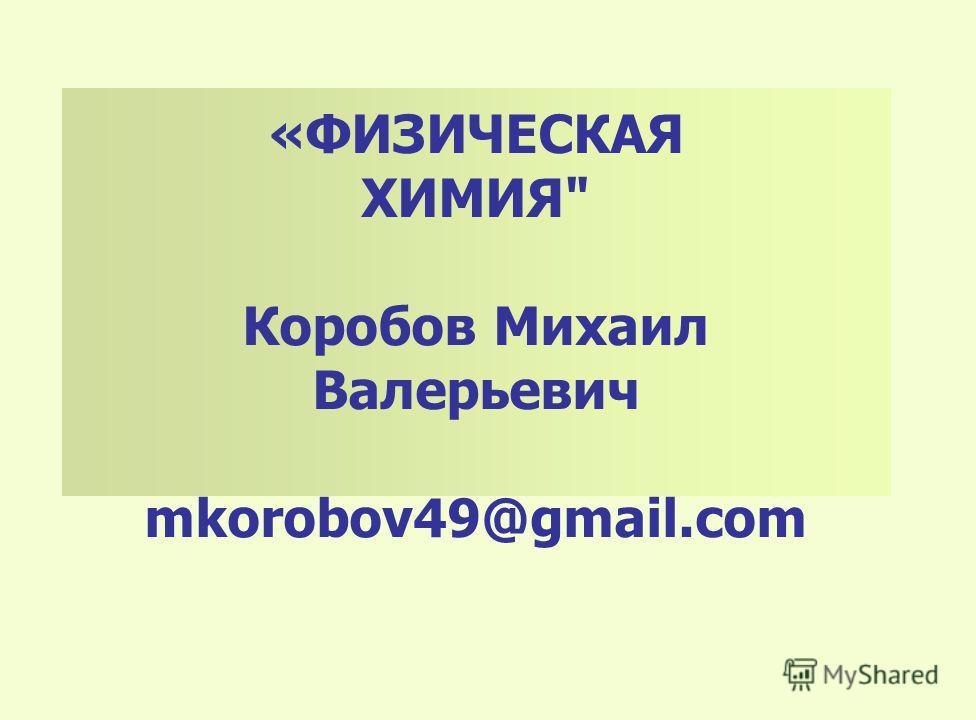 «ФИЗИЧЕСКАЯ ХИМИЯ Коробов Михаил Валерьевич mkorobov49@gmail.com