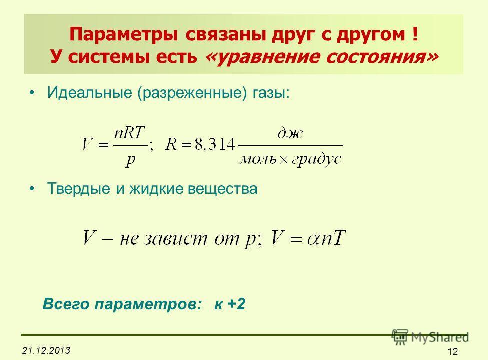 21.12.2013 12 Параметры связаны друг с другом ! У системы есть «уравнение состояния» Идеальные (разреженные) газы: Твердые и жидкие вещества Всего параметров: к +2