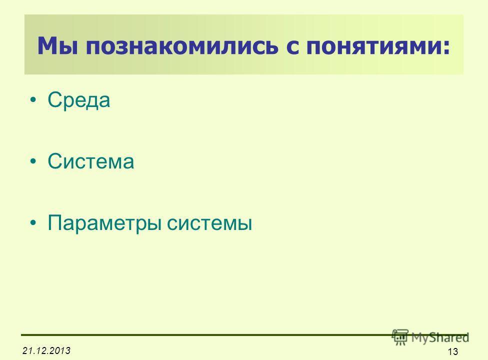 21.12.2013 13 Мы познакомились с понятиями: Среда Система Параметры системы