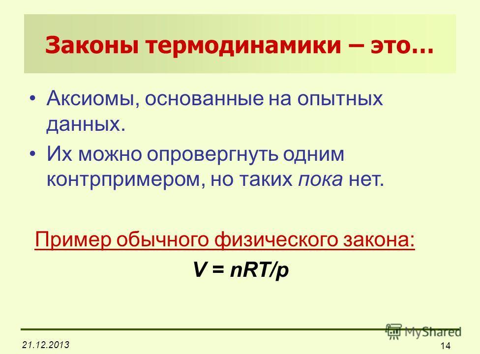 21.12.2013 14 Законы термодинамики – это… Аксиомы, основанные на опытных данных. Их можно опровергнуть одним контрпримером, но таких пока нет. Пример обычного физического закона: V = nRT/p
