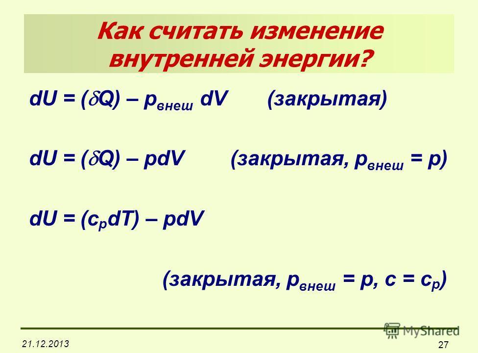 21.12.2013 27 Как cчитать изменение внутренней энергии? dU = ( Q) – p внеш dV (закрытая) dU = ( Q) – pdV (закрытая, p внеш = р) dU = (c р dT) – pdV (закрытая, p внеш = р, с = c р )
