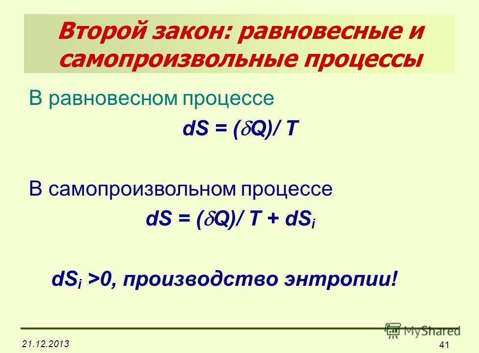 21.12.2013 41 Второй закон: равновесные и самопроизвольные процессы В равновесном процессе dS = ( Q)/ T В самопроизвольном процессе dS = ( Q)/ T + dS i dS i >0, производство энтропии!