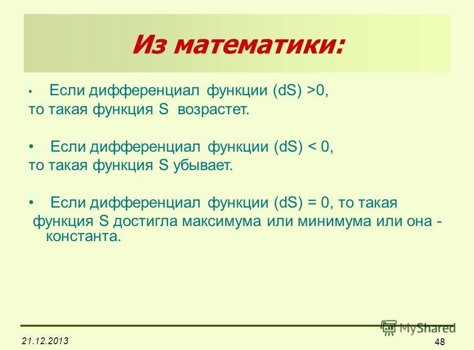 21.12.2013 48 Из математики: Если дифференциал функции (dS) >0, то такая функция S возрастет. Если дифференциал функции (dS) < 0, то такая функция S убывает. Если дифференциал функции (dS) = 0, то такая функция S достигла максимума или минимума или о