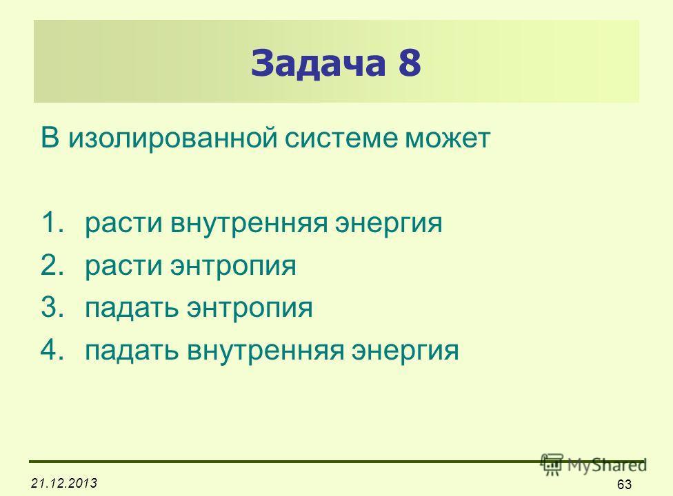 21.12.2013 63 Задача 8 В изолированной системе может 1.расти внутренняя энергия 2.расти энтропия 3.падать энтропия 4.падать внутренняя энергия