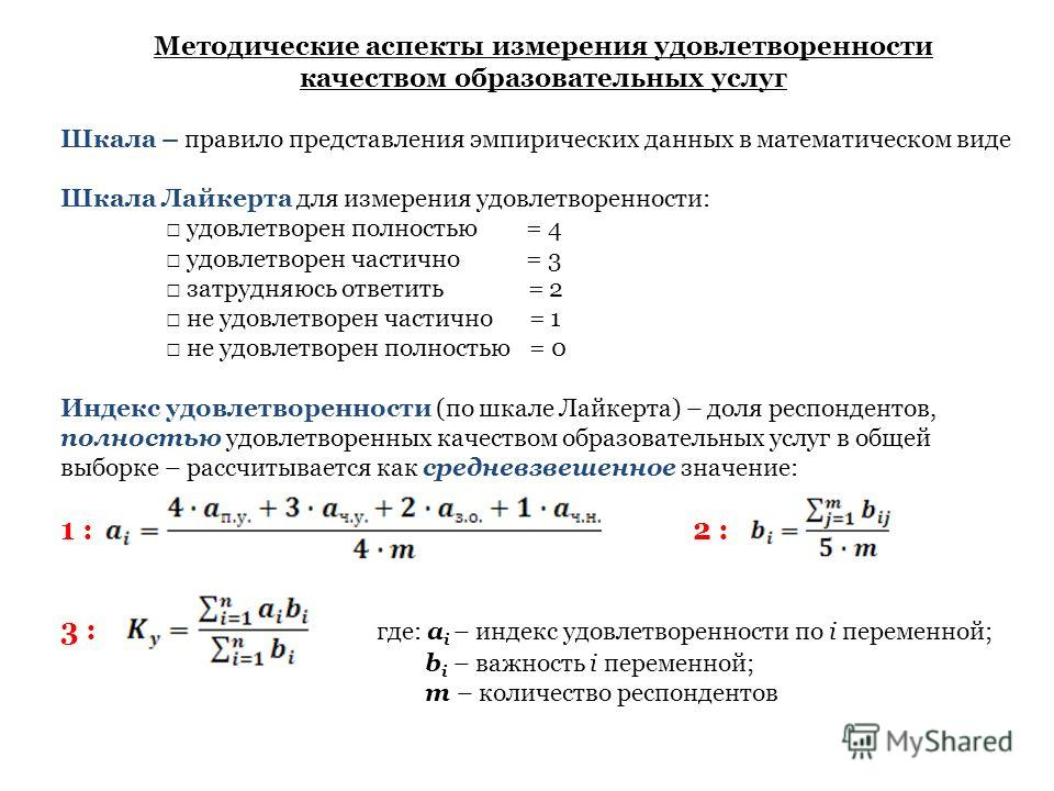 Методические аспекты измерения удовлетворенности качеством образовательных услуг Шкала – правило представления эмпирических данных в математическом виде Шкала Лайкерта для измерения удовлетворенности: удовлетворен полностью = 4 удовлетворен частично