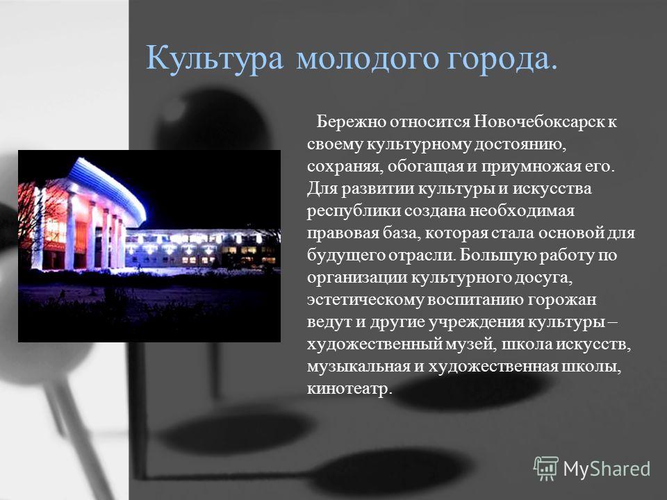 Культура молодого города. Бережно относится Новочебоксарск к своему культурному достоянию, сохраняя, обогащая и приумножая его. Для развитии культуры и искусства республики создана необходимая правовая база, которая стала основой для будущего отрасли