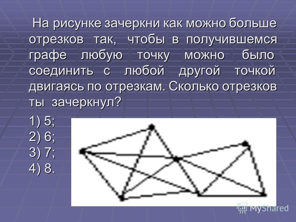 На рисунке зачеркни как можно больше отрезков так, чтобы в получившемся графе любую точку можно было соединить с любой другой точкой двигаясь по отрезкам. Сколько отрезков ты зачеркнул? На рисунке зачеркни как можно больше отрезков так, чтобы в получ