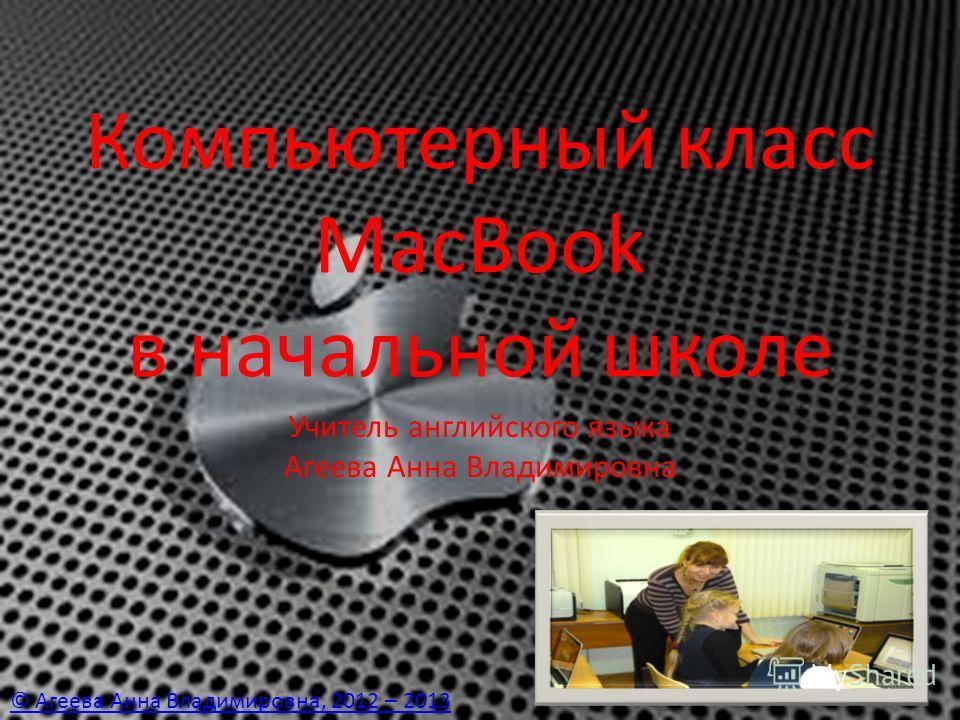 Компьютерный класс MacBook в начальной школе Учитель английского языка Агеева Анна Владимировна © Агеева Анна Владимировна, 2012 – 2013