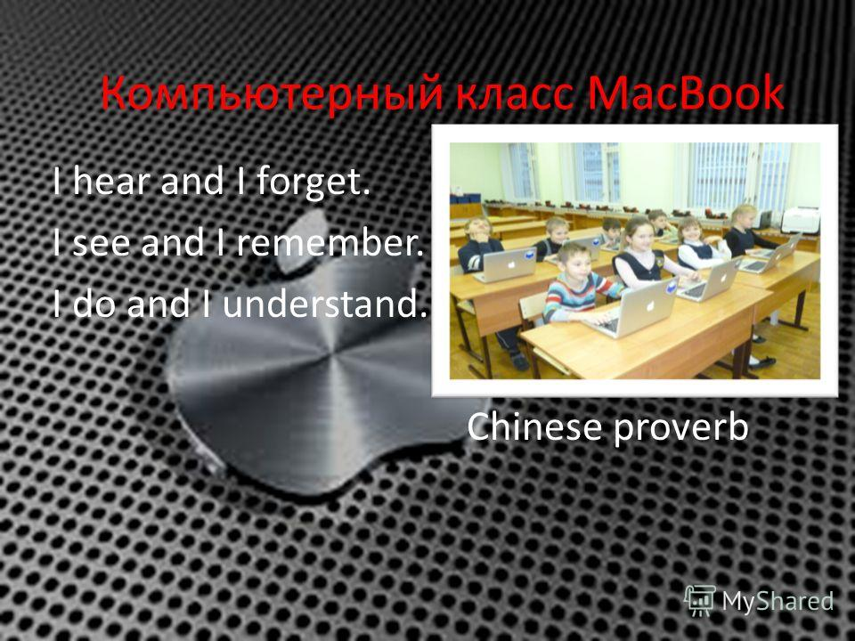 Компьютерный класс MacBook I hear and I forget. I see and I remember. I do and I understand. Chinese proverb