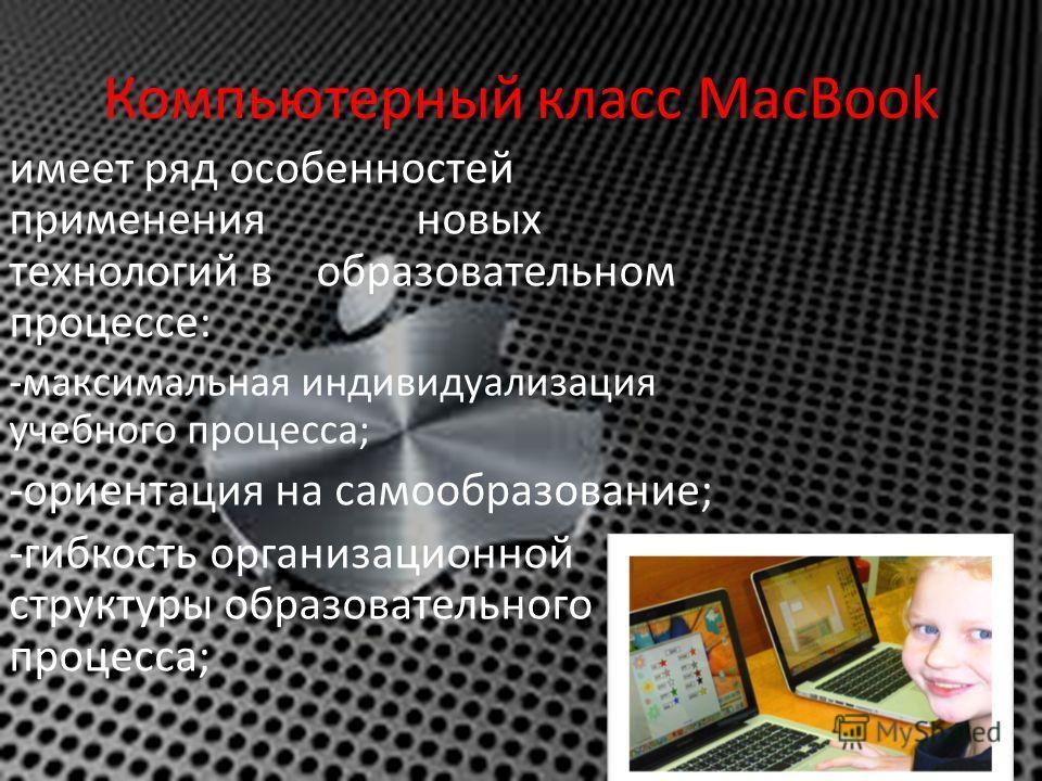 Компьютерный класс MacBook имеет ряд особенностей применения новых технологий в образовательном процессе: -максимальная индивидуализация учебного процесса; -ориентация на самообразование; -гибкость организационной структуры образовательного процесса;