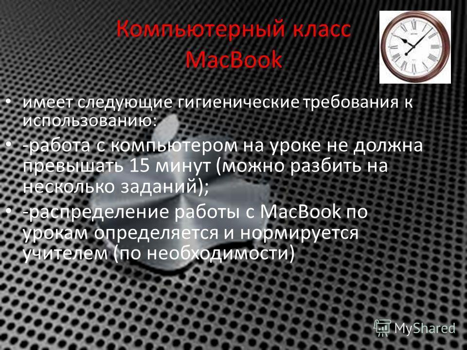 Компьютерный класс MacBook имеет следующие гигиенические требования к использованию: -работа с компьютером на уроке не должна превышать 15 минут (можно разбить на несколько заданий); -распределение работы с MacBook по урокам определяется и нормируетс