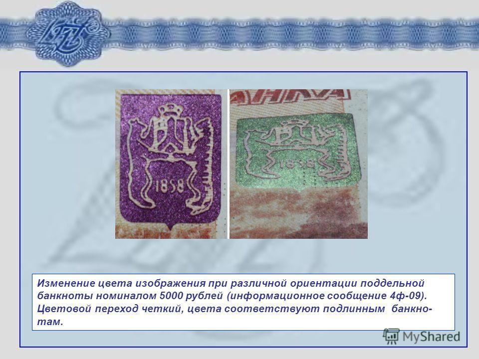 Изменение цвета изображения при различной ориентации поддельной банкноты номиналом 5000 рублей (информационное сообщение 4ф-09). Цветовой переход четкий, цвета соответствуют подлинным банкно- там.