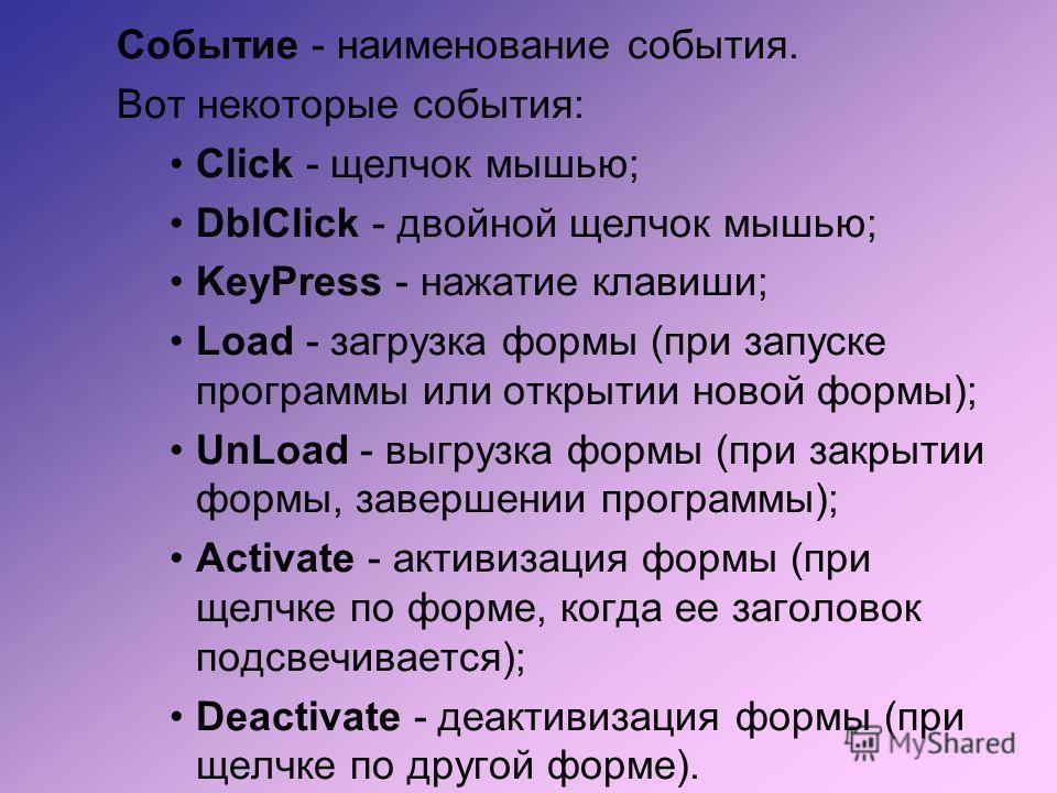 Событие - наименование события. Вот некоторые события: Click - щелчок мышью; DblClick - двойной щелчок мышью; KeyPress - нажатие клавиши; Load - загрузка формы (при запуске программы или открытии новой формы); UnLoad - выгрузка формы (при закрытии фо