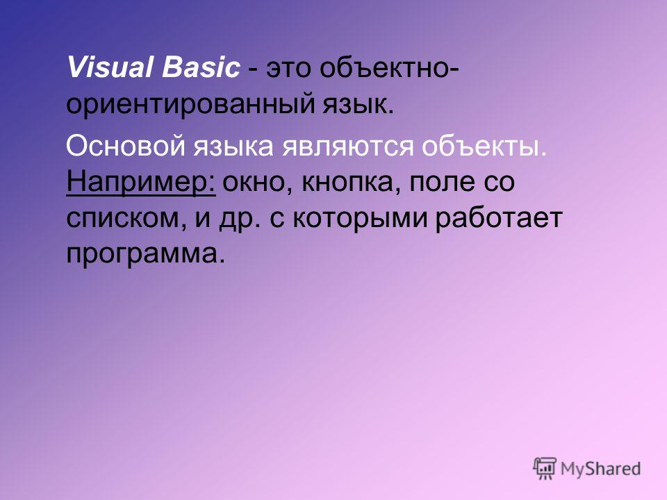 Visual Basic - это объектно- ориентированный язык. Основой языка являются объекты. Например: окно, кнопка, поле со списком, и др. с которыми работает программа.