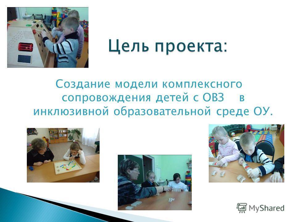 Цель проекта: Создание модели комплексного сопровождения детей с ОВЗ в инклюзивной образовательной среде ОУ.