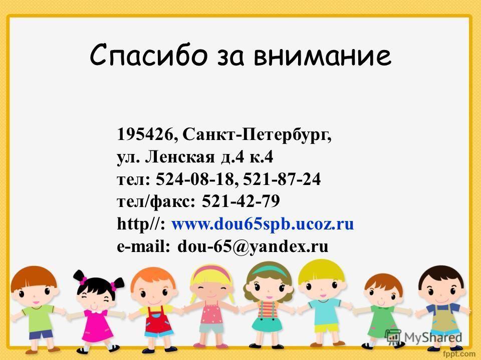 Спасибо за внимание 195426, Санкт-Петербург, ул. Ленская д.4 к.4 тел: 524-08-18, 521-87-24 тел/факс: 521-42-79 http//: www.dou65spb.ucoz.ru e-mail: dou-65@yandex.ru