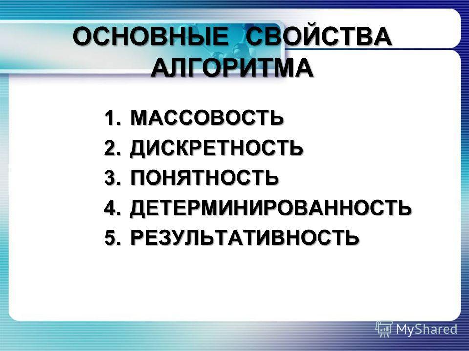 ОСНОВНЫЕ СВОЙСТВА АЛГОРИТМА 1.МАССОВОСТЬ 2.ДИСКРЕТНОСТЬ 3.ПОНЯТНОСТЬ 4.ДЕТЕРМИНИРОВАННОСТЬ 5.РЕЗУЛЬТАТИВНОСТЬ
