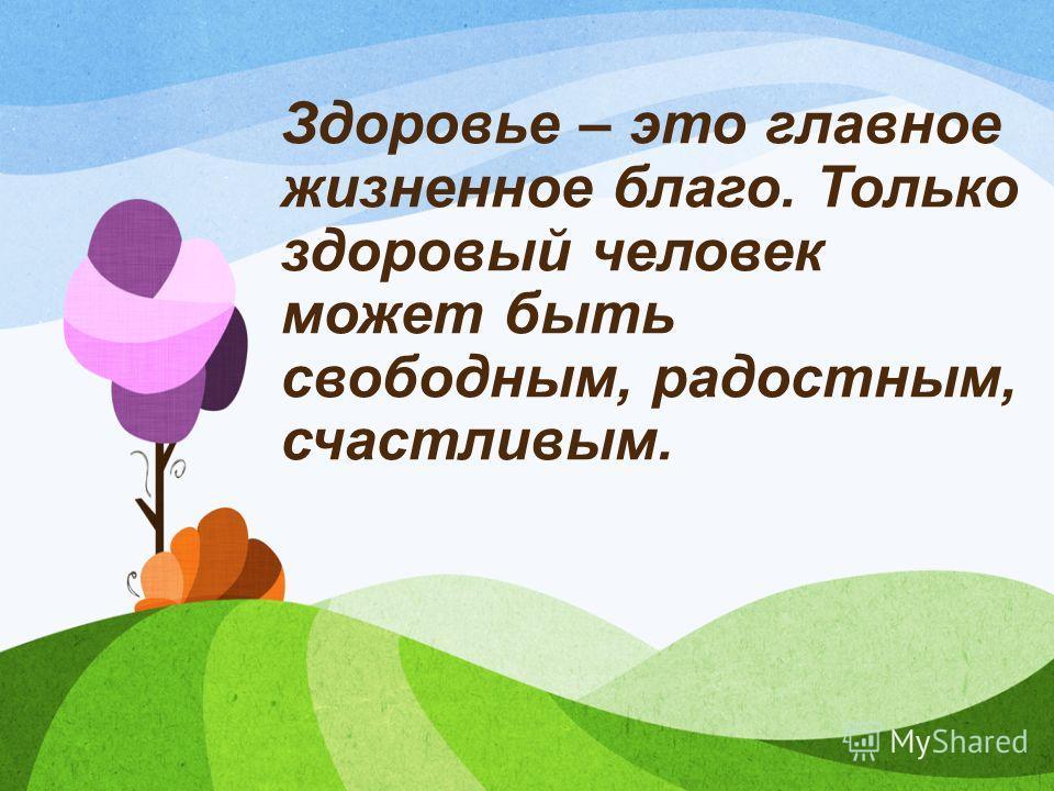 Здоровье – это главное жизненное благо. Только здоровый человек может быть свободным, радостным, счастливым.