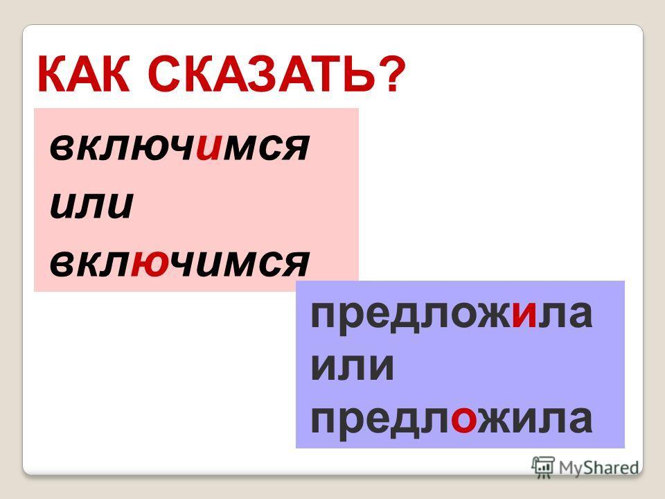КАК СКАЗАТЬ? включимся или включимся предложила или предложила