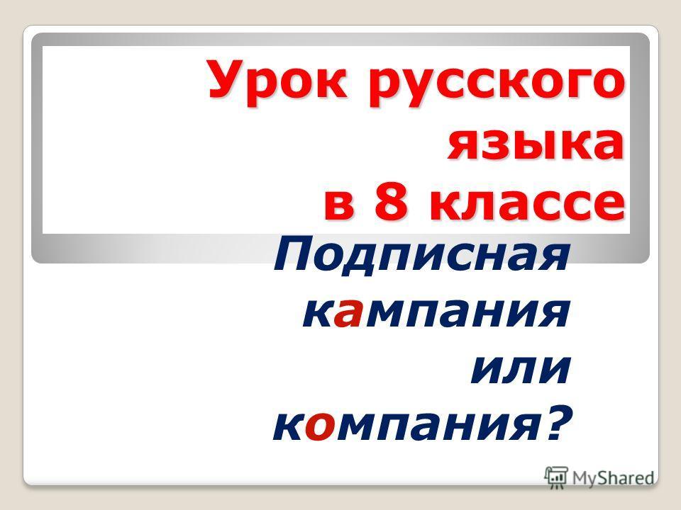 Урок русского языка в 8 классе Подписная кампания или компания?