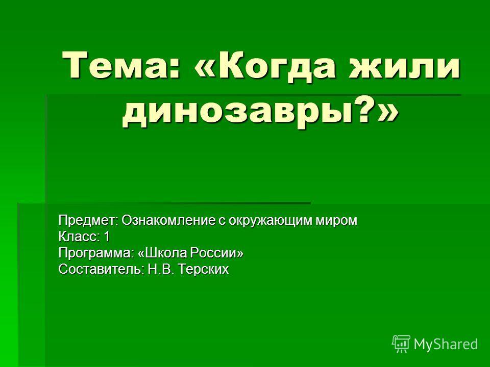 Тема: «Когда жили динозавры?» Предмет: Ознакомление с окружающим миром Класс: 1 Программа: «Школа России» Составитель: Н.В. Терских