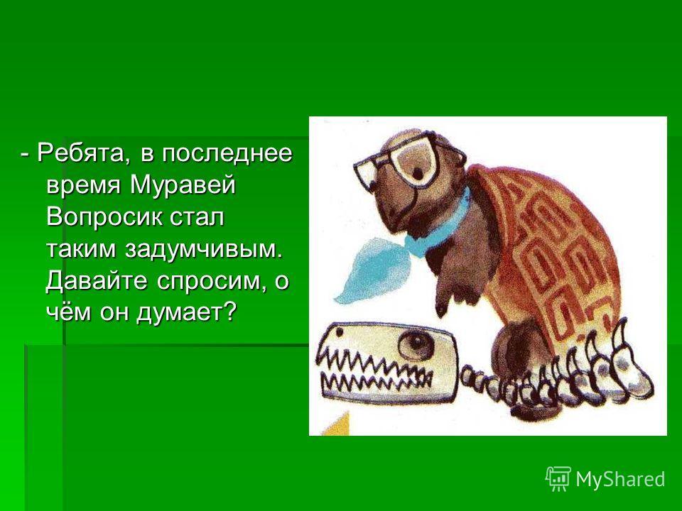 - Ребята, в последнее время Муравей Вопросик стал таким задумчивым. Давайте спросим, о чём он думает?