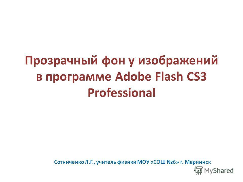 Прозрачный фон у изображений в программе Adobe Flash CS3 Professional Сотниченко Л.Г., учитель физики МОУ «СОШ 6» г. Мариинск