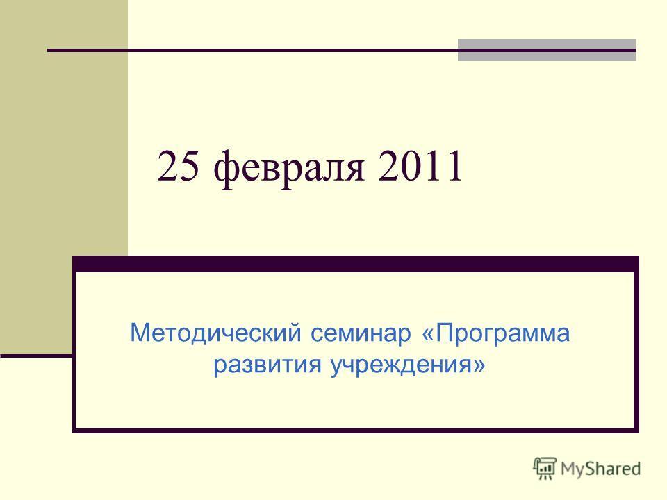 25 февраля 2011 Методический семинар «Программа развития учреждения»