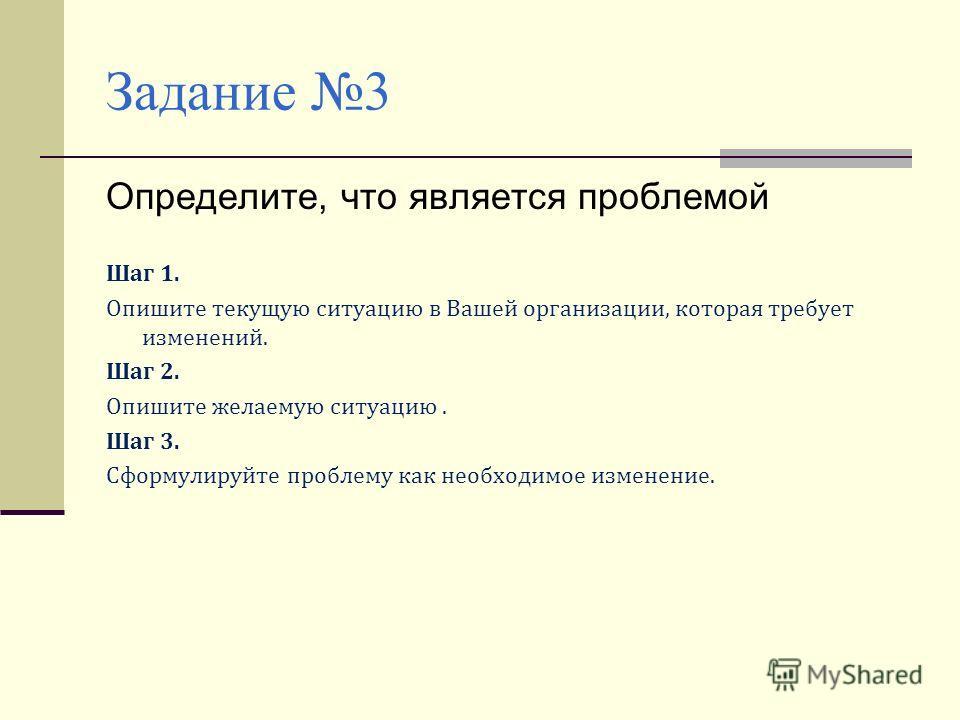 Задание 3 Определите, что является проблемой Шаг 1. Опишите текущую ситуацию в Вашей организации, которая требует изменений. Шаг 2. Опишите желаемую ситуацию. Шаг 3. Сформулируйте проблему как необходимое изменение.