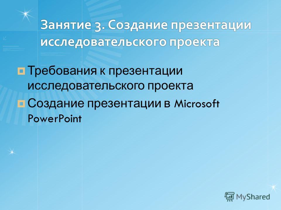 Занятие 3. Создание презентации исследовательского проекта Требования к презентации исследовательского проекта Создание презентации в Microsoft PowerPoint