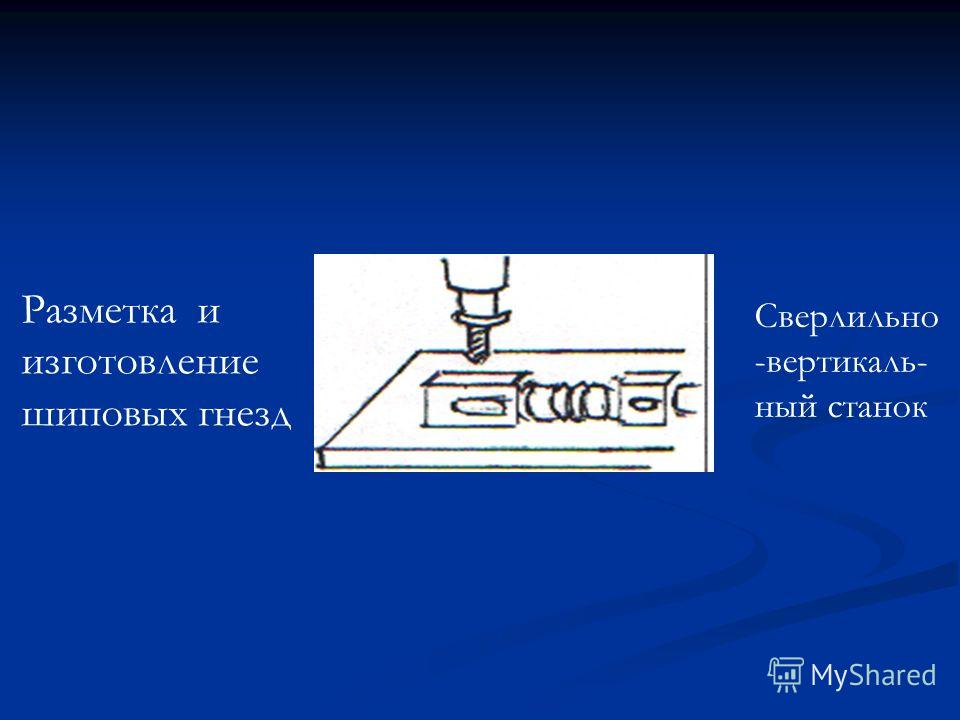 Разметка и изготовление шиповых гнезд Сверлильно -вертикаль- ный станок