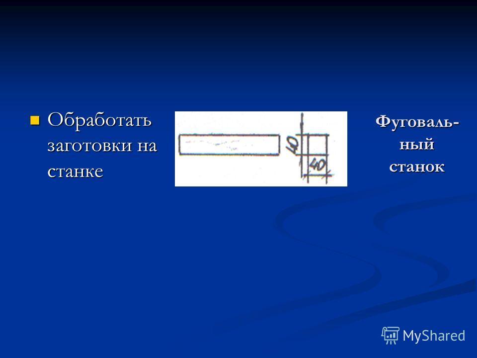 Фуговаль- ный станок Обработать заготовки на станке Обработать заготовки на станке фуговальный станок