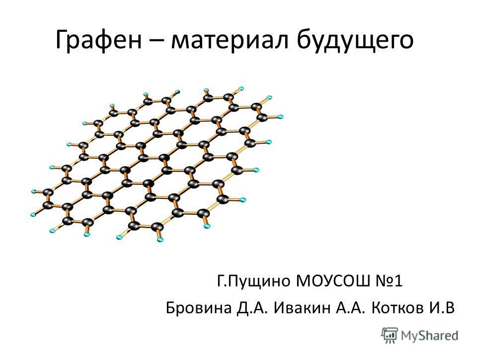 Графен – материал будущего Г.Пущино МОУСОШ 1 Бровина Д.А. Ивакин А.А. Котков И.В