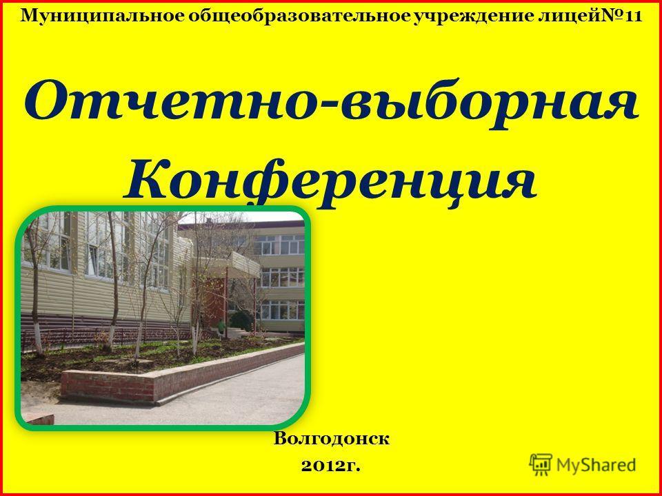 Муниципальное общеобразовательное учреждение лицей11 Отчетно-выборная Конференция Волгодонск 2012г.