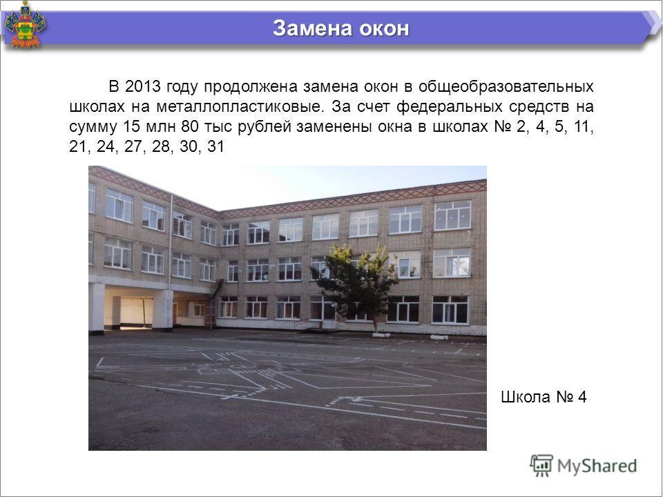 Замена окон В 2013 году продолжена замена окон в общеобразовательных школах на металлопластиковые. За счет федеральных средств на сумму 15 млн 80 тыс рублей заменены окна в школах 2, 4, 5, 11, 21, 24, 27, 28, 30, 31 Школа 4